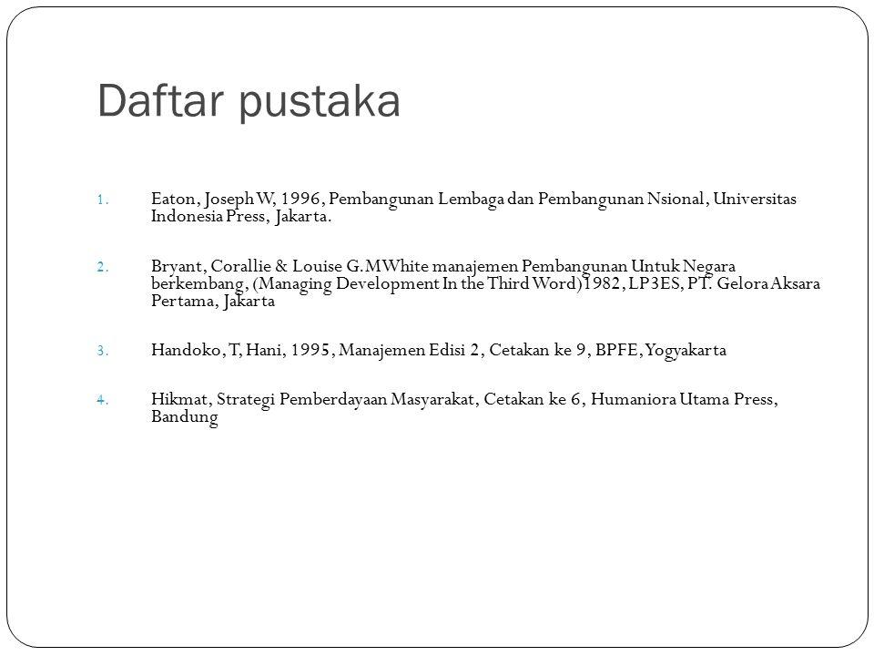 Daftar pustaka Eaton, Joseph W, 1996, Pembangunan Lembaga dan Pembangunan Nsional, Universitas Indonesia Press, Jakarta.
