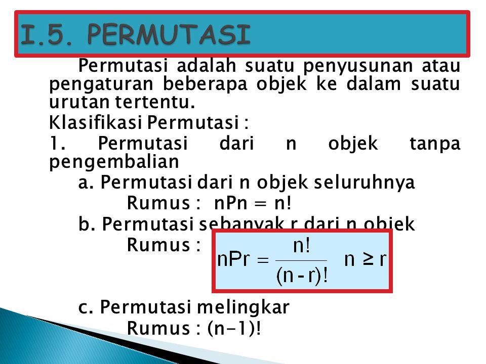I.5. PERMUTASI Permutasi adalah suatu penyusunan atau pengaturan beberapa objek ke dalam suatu urutan tertentu.