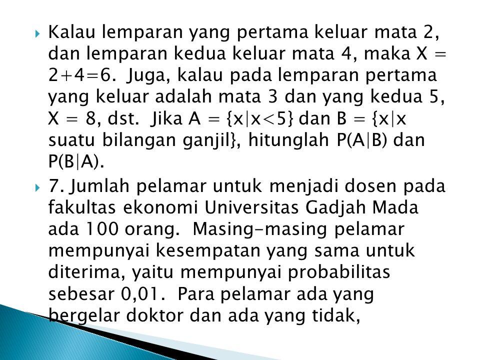 Kalau lemparan yang pertama keluar mata 2, dan lemparan kedua keluar mata 4, maka X = 2+4=6. Juga, kalau pada lemparan pertama yang keluar adalah mata 3 dan yang kedua 5, X = 8, dst. Jika A = {x|x<5} dan B = {x|x suatu bilangan ganjil}, hitunglah P(A|B) dan P(B|A).