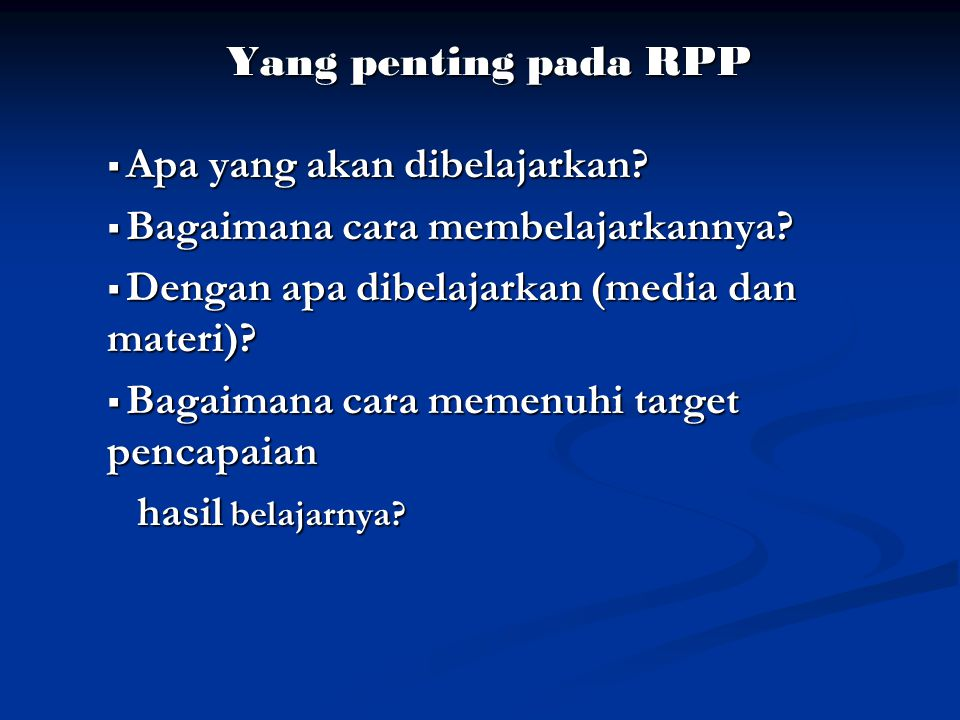 Yang penting pada RPP Apa yang akan dibelajarkan Bagaimana cara membelajarkannya Dengan apa dibelajarkan (media dan materi)