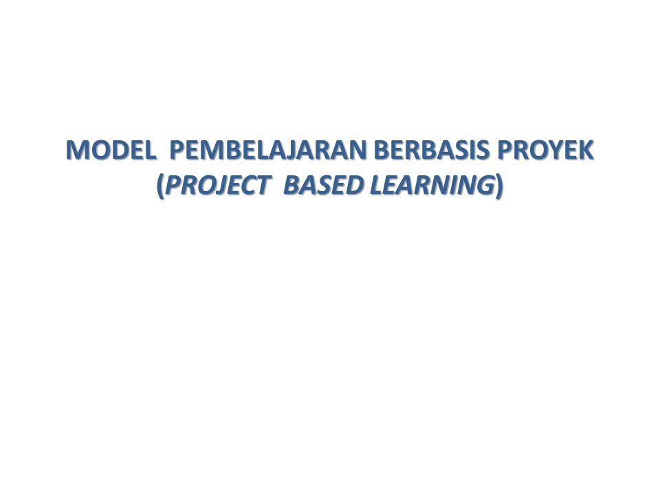 MODEL PEMBELAJARAN BERBASIS PROYEK (PROJECT BASED LEARNING)