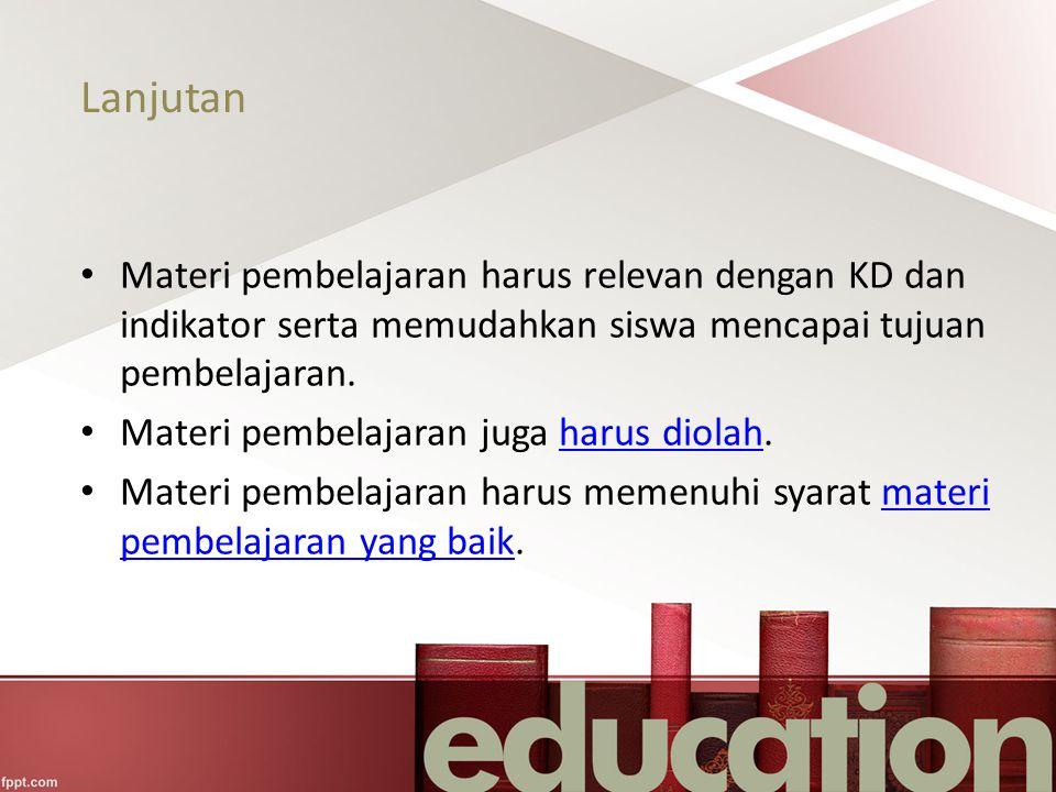 Lanjutan Materi pembelajaran harus relevan dengan KD dan indikator serta memudahkan siswa mencapai tujuan pembelajaran.