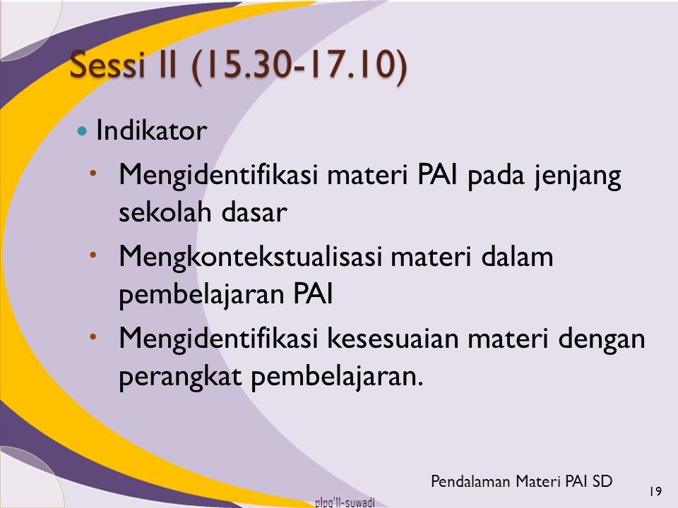 Sessi II (15.30-17.10) Indikator. Mengidentifikasi materi PAI pada jenjang sekolah dasar. Mengkontekstualisasi materi dalam pembelajaran PAI.