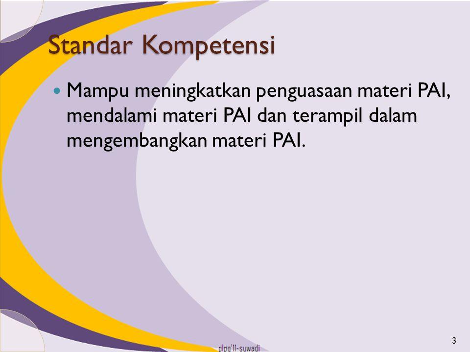 Standar Kompetensi Mampu meningkatkan penguasaan materi PAI, mendalami materi PAI dan terampil dalam mengembangkan materi PAI.