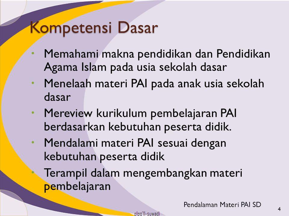 Kompetensi Dasar Memahami makna pendidikan dan Pendidikan Agama Islam pada usia sekolah dasar. Menelaah materi PAI pada anak usia sekolah dasar.