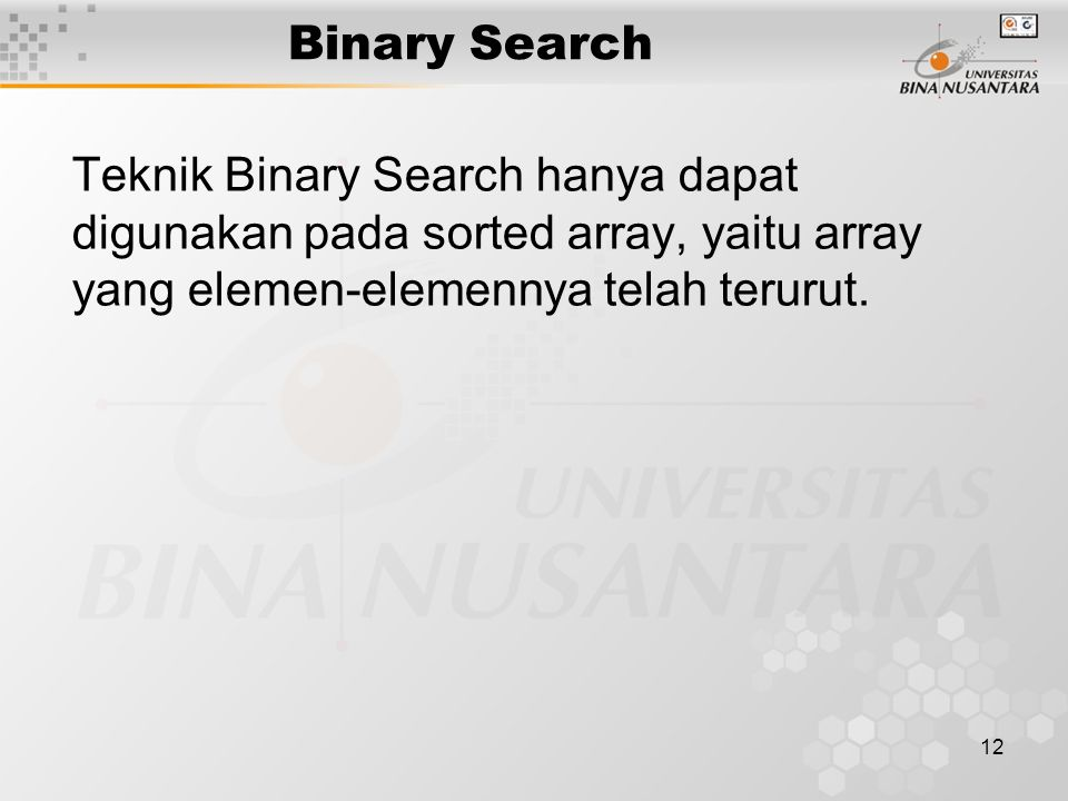 Binary Search Teknik Binary Search hanya dapat digunakan pada sorted array, yaitu array yang elemen-elemennya telah terurut.