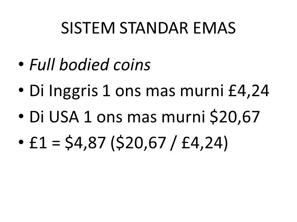 SISTEM STANDAR EMAS Full bodied coins. Di Inggris 1 ons mas murni £4,24. Di USA 1 ons mas murni $20,67.