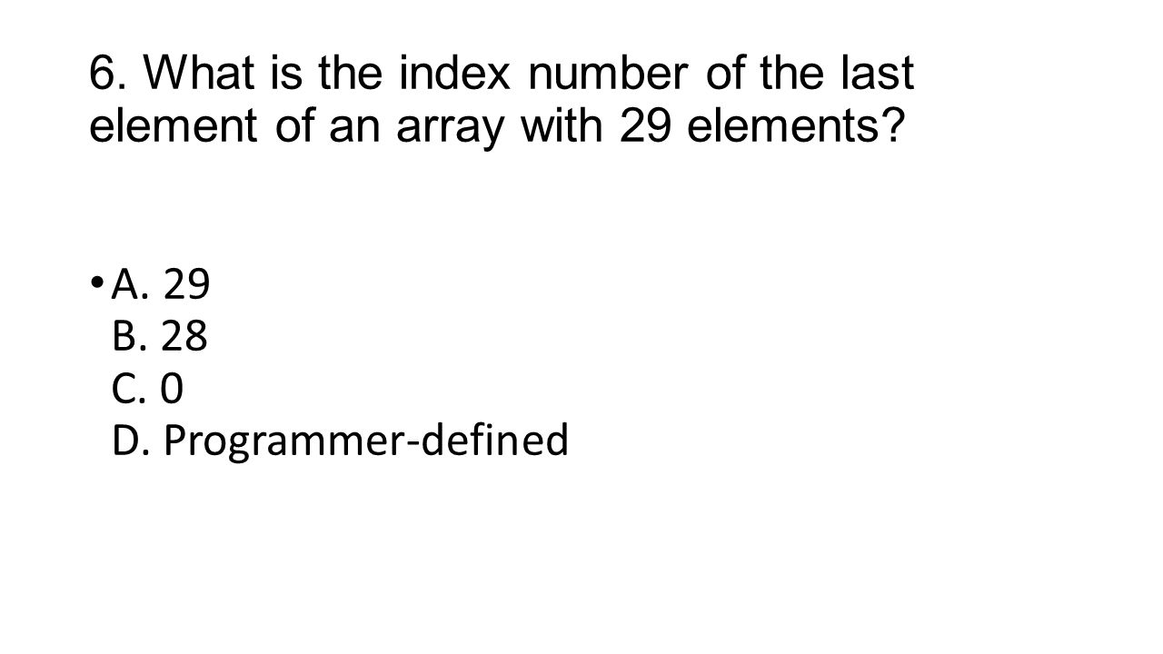 6. What is the index number of the last element of an array with 29 elements