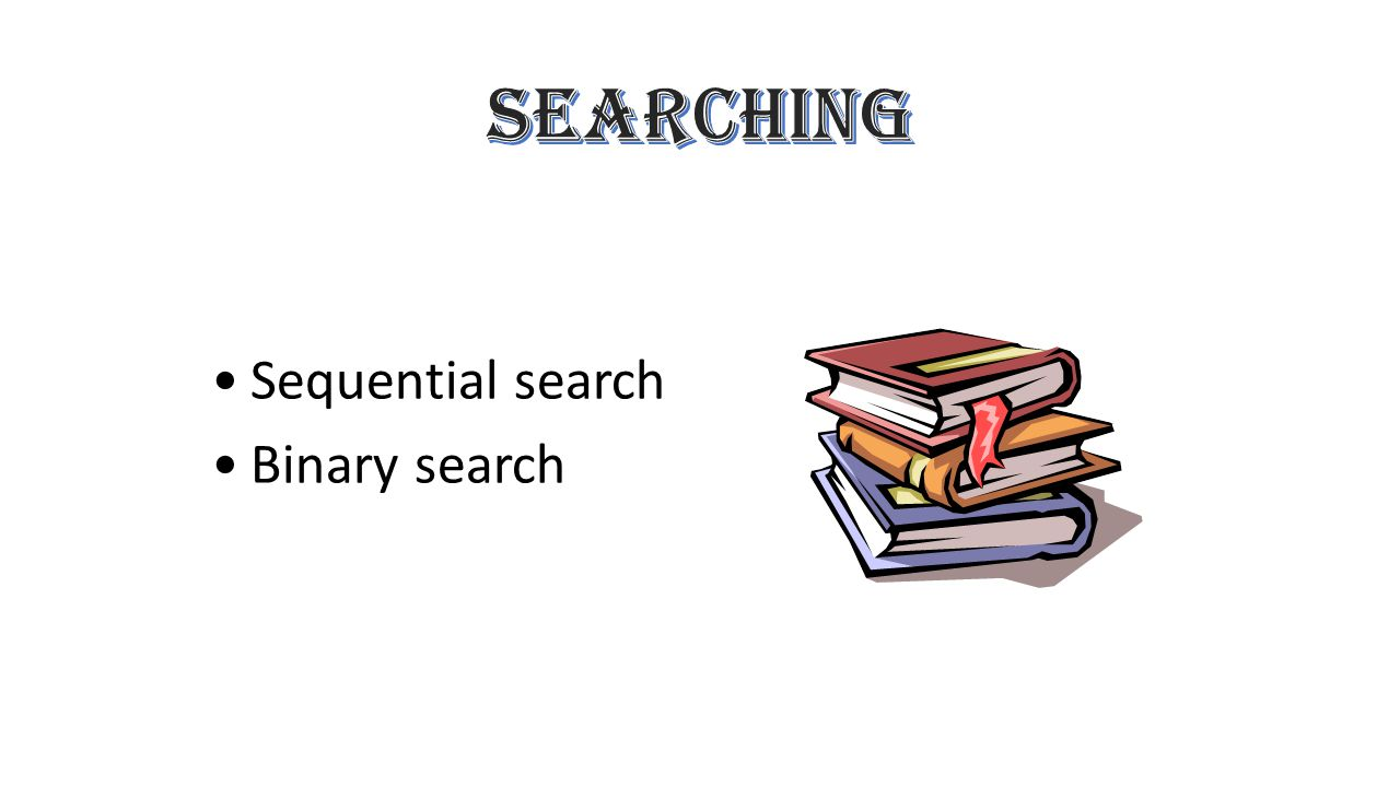 SEARCHING Sequential search Binary search