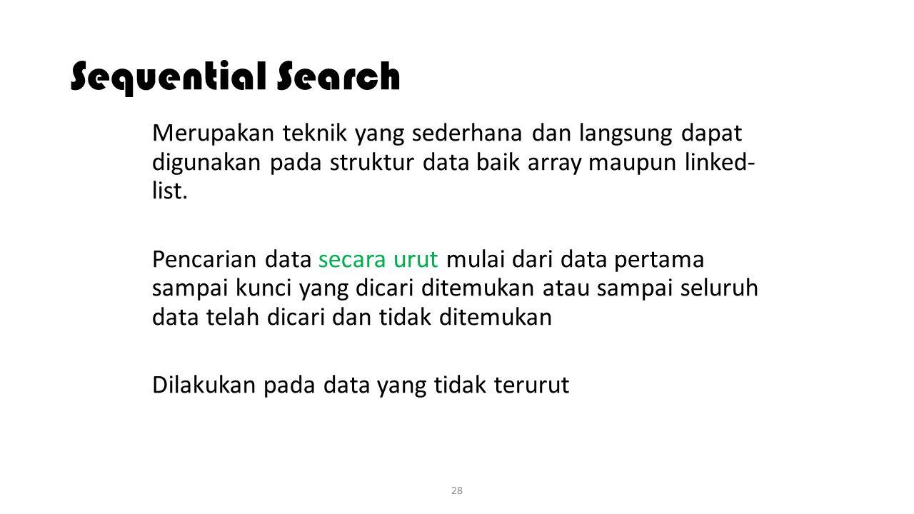 Sequential Search Merupakan teknik yang sederhana dan langsung dapat digunakan pada struktur data baik array maupun linked- list.