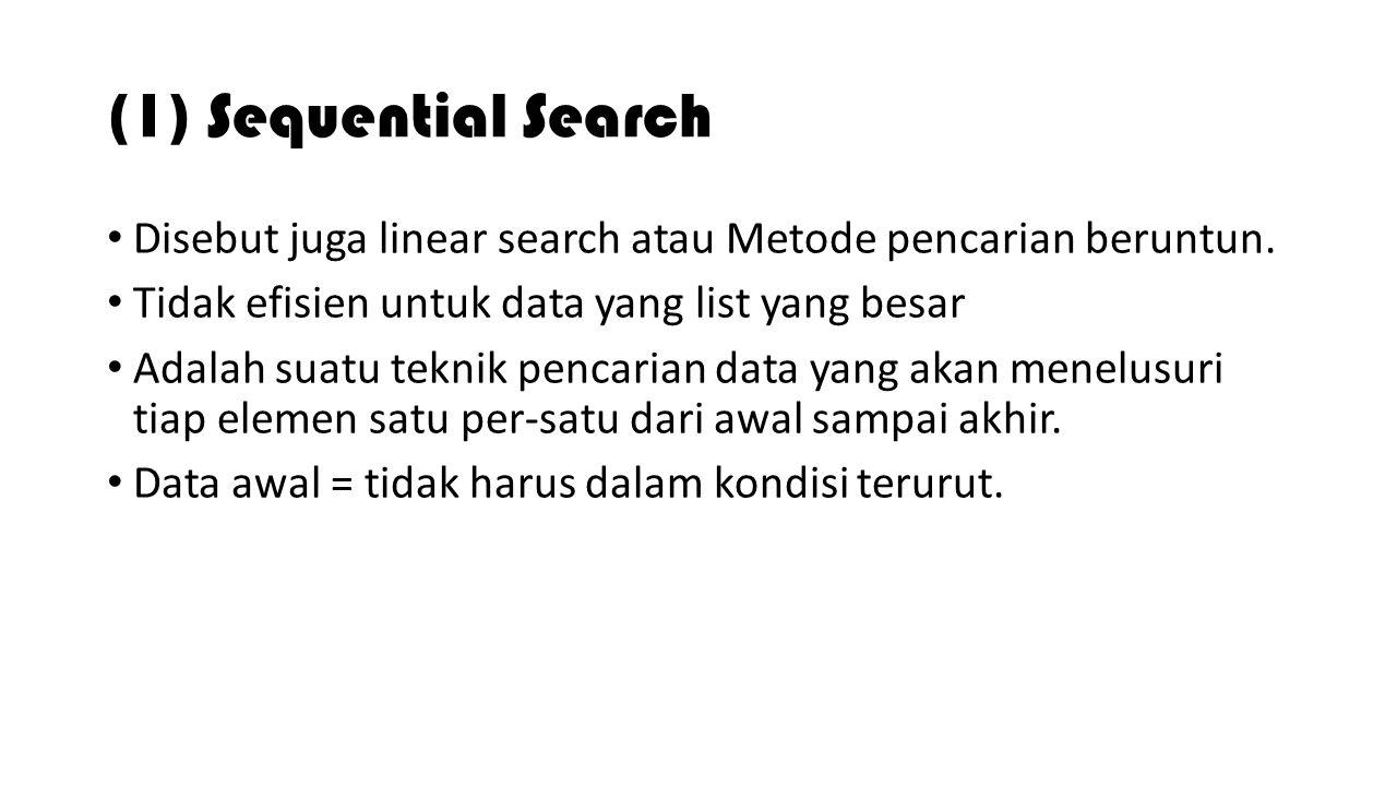 (1) Sequential Search Disebut juga linear search atau Metode pencarian beruntun. Tidak efisien untuk data yang list yang besar.
