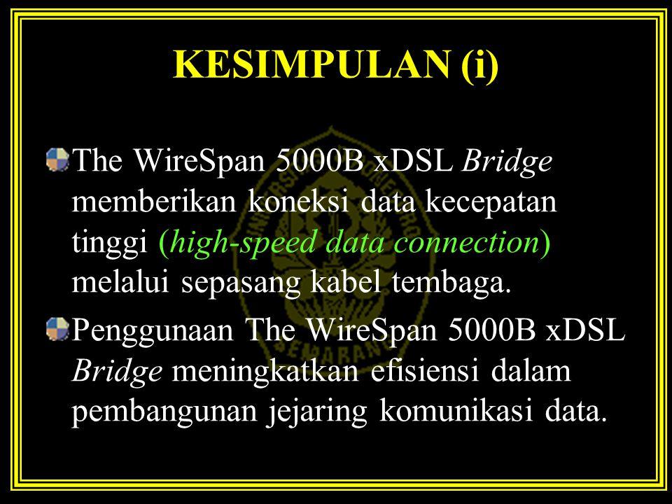 KESIMPULAN (i) The WireSpan 5000B xDSL Bridge memberikan koneksi data kecepatan tinggi (high-speed data connection) melalui sepasang kabel tembaga.