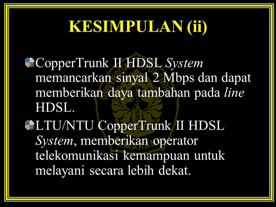 KESIMPULAN (ii) CopperTrunk II HDSL System memancarkan sinyal 2 Mbps dan dapat memberikan daya tambahan pada line HDSL.
