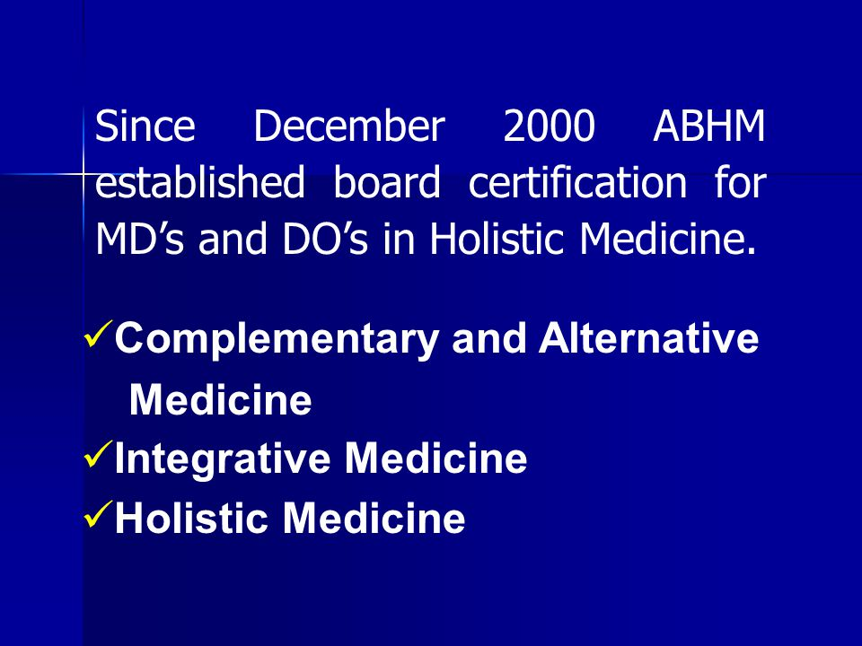 Since December 2000 ABHM established board certification for MD's and DO's in Holistic Medicine.