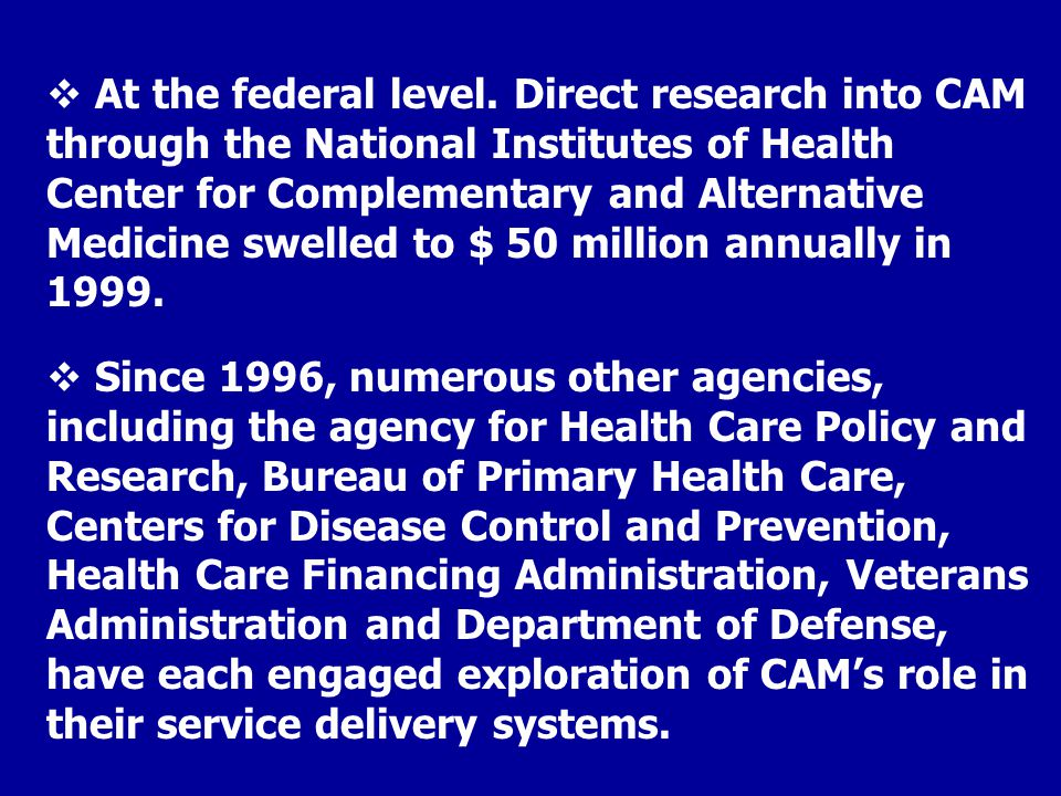 At the federal level. Direct research into CAM through the National Institutes of Health Center for Complementary and Alternative Medicine swelled to $ 50 million annually in 1999.