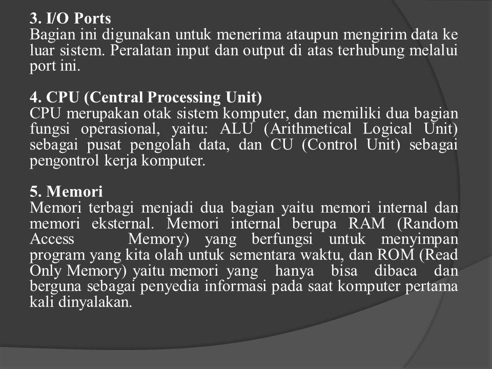 3. I/O Ports Bagian ini digunakan untuk menerima ataupun mengirim data ke luar sistem. Peralatan input dan output di atas terhubung melalui port ini.