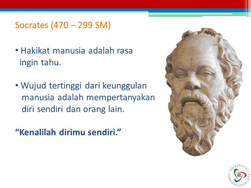 Socrates (470 – 299 SM) Hakikat manusia adalah rasa. ingin tahu. Wujud tertinggi dari keunggulan.