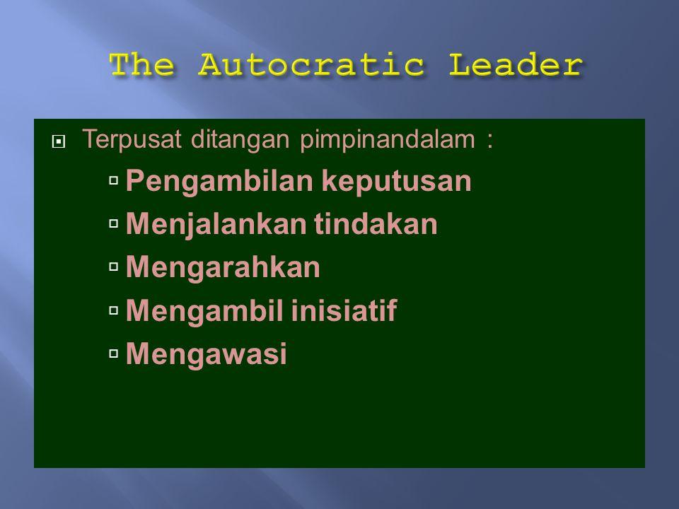 The Autocratic Leader Pengambilan keputusan Menjalankan tindakan