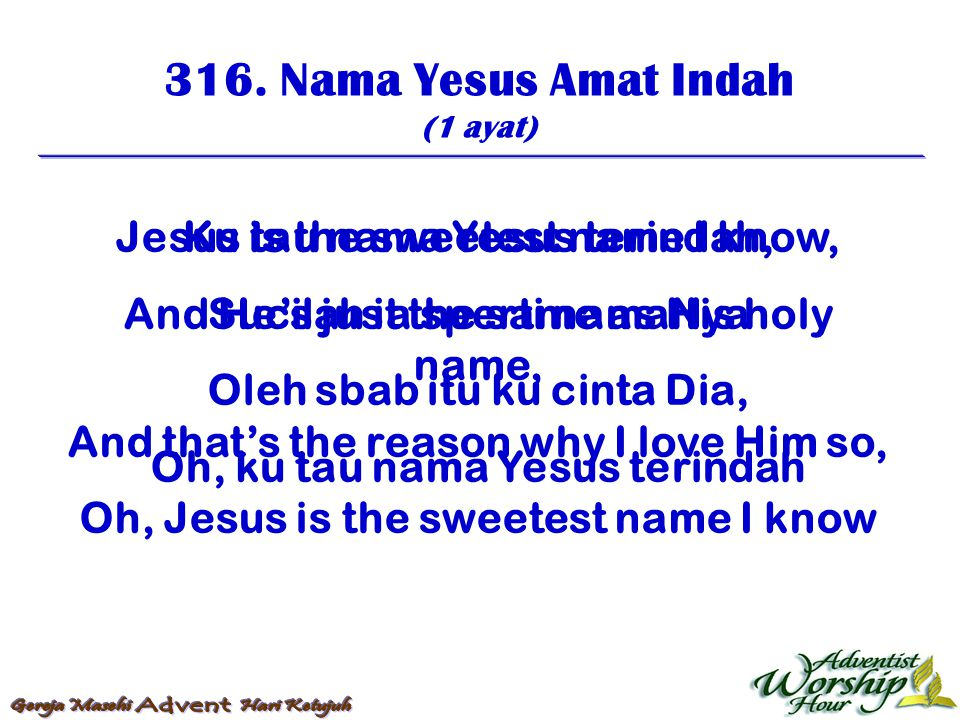316. Nama Yesus Amat Indah Jesus is the sweetest name I know,
