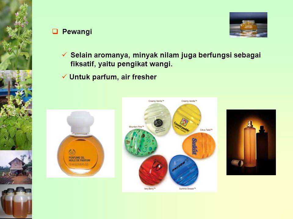 Pewangi Selain aromanya, minyak nilam juga berfungsi sebagai fiksatif, yaitu pengikat wangi.