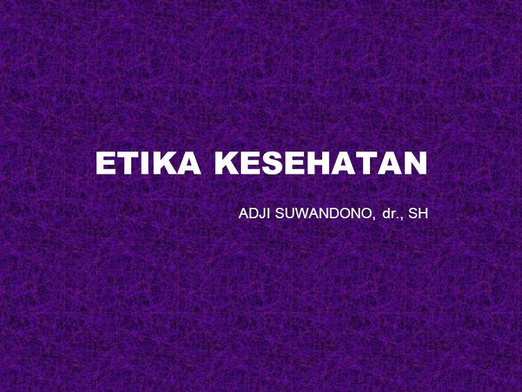 ETIKA KESEHATAN ADJI SUWANDONO, dr., SH
