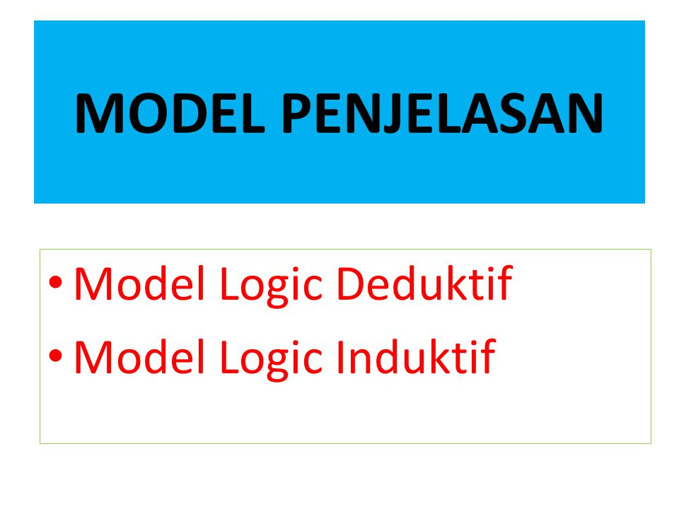 MODEL PENJELASAN Model Logic Deduktif Model Logic Induktif