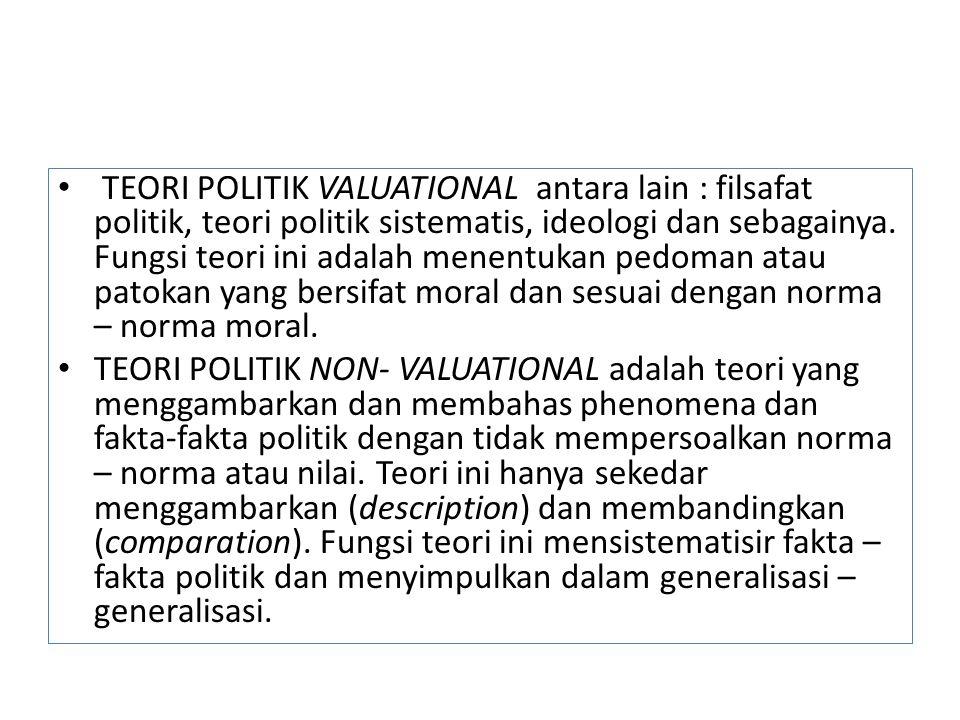 TEORI POLITIK VALUATIONAL antara lain : filsafat politik, teori politik sistematis, ideologi dan sebagainya. Fungsi teori ini adalah menentukan pedoman atau patokan yang bersifat moral dan sesuai dengan norma – norma moral.