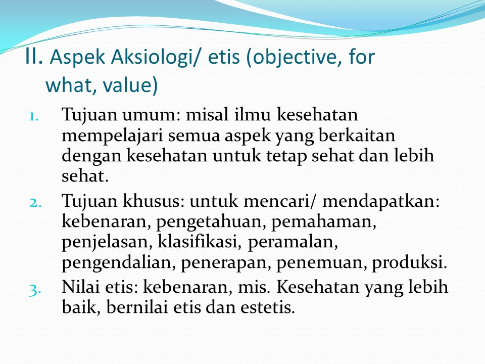 II. Aspek Aksiologi/ etis (objective, for what, value)