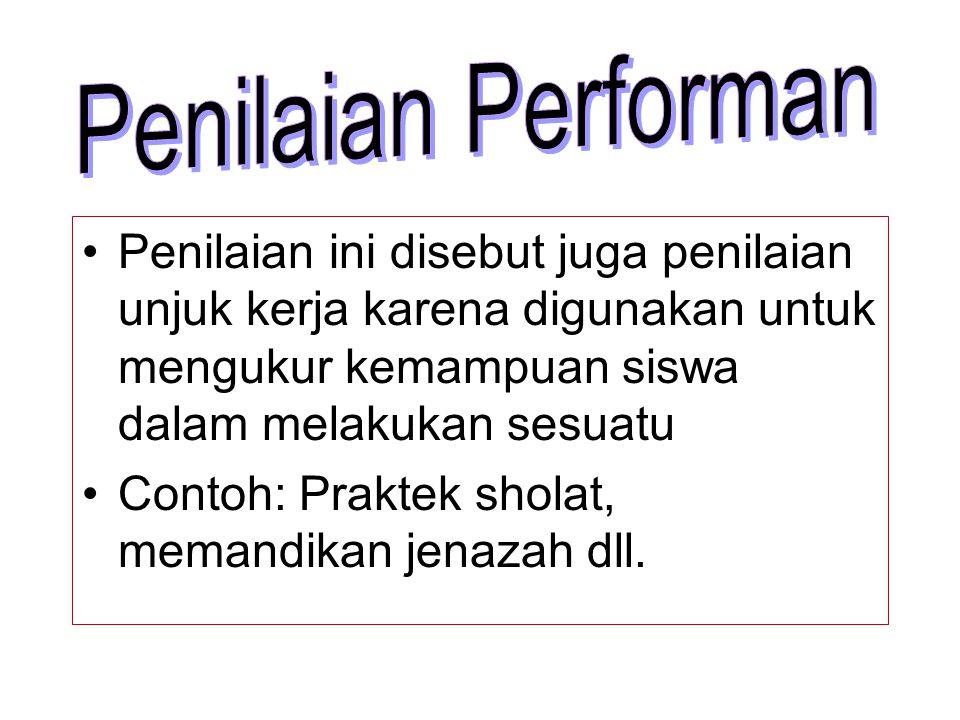 Penilaian Performan Penilaian ini disebut juga penilaian unjuk kerja karena digunakan untuk mengukur kemampuan siswa dalam melakukan sesuatu.