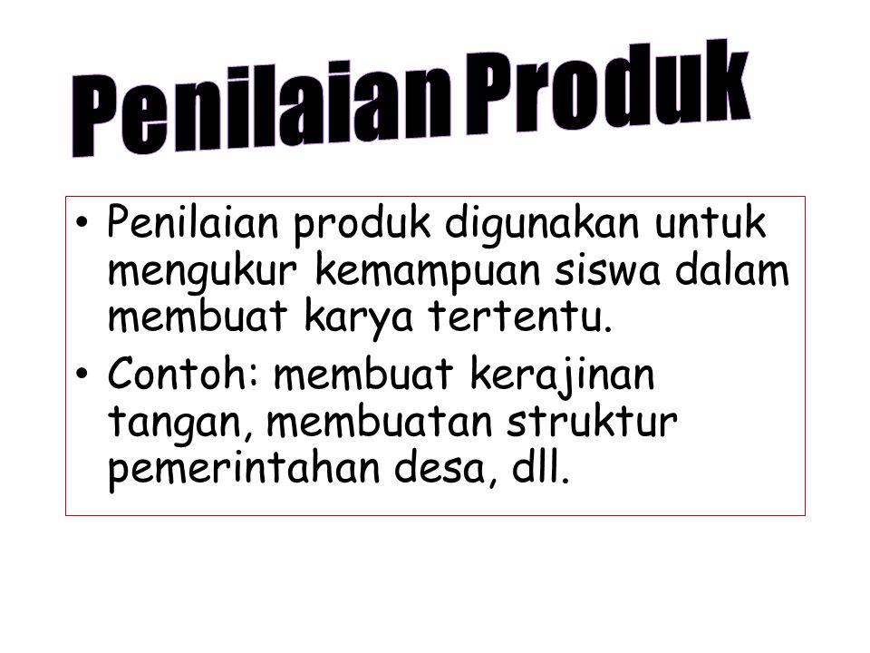 Penilaian Produk Penilaian produk digunakan untuk mengukur kemampuan siswa dalam membuat karya tertentu.