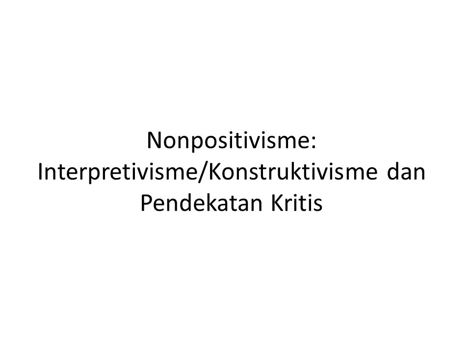 Nonpositivisme: Interpretivisme/Konstruktivisme dan Pendekatan Kritis
