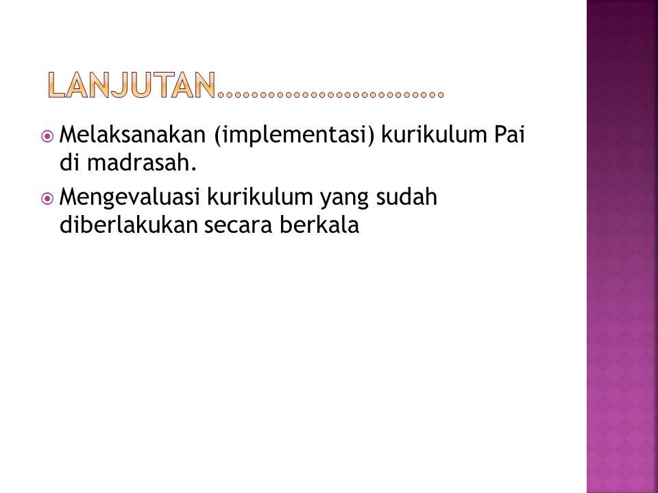 Lanjutan……………………… Melaksanakan (implementasi) kurikulum Pai di madrasah.