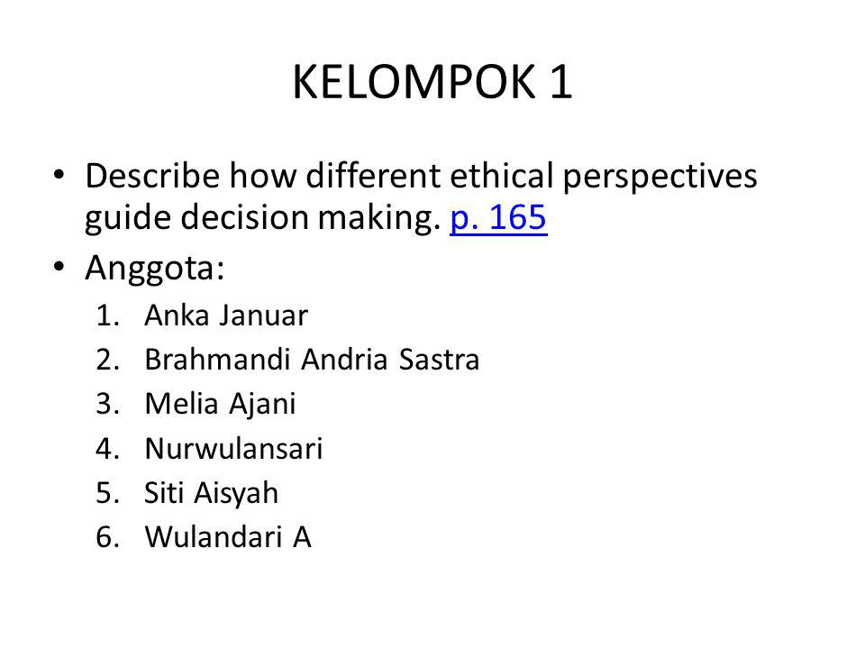 KELOMPOK 1 Describe how different ethical perspectives guide decision making. p. 165. Anggota: Anka Januar.