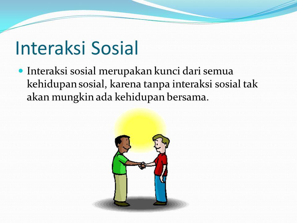Interaksi Sosial Interaksi sosial merupakan kunci dari semua kehidupan sosial, karena tanpa interaksi sosial tak akan mungkin ada kehidupan bersama.