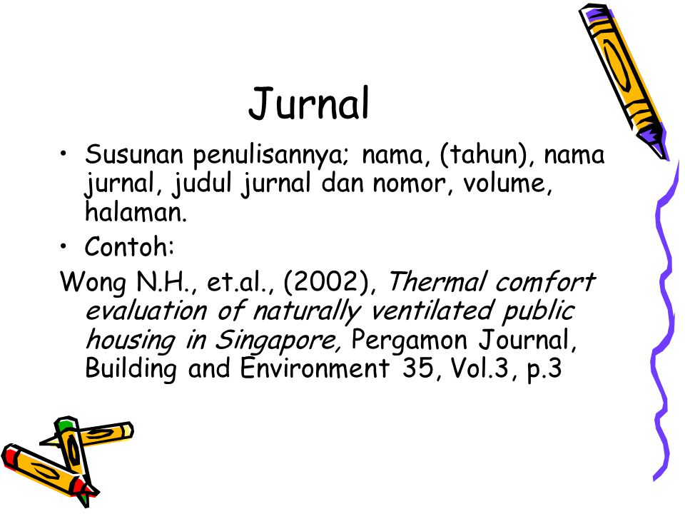 Jurnal Susunan penulisannya; nama, (tahun), nama jurnal, judul jurnal dan nomor, volume, halaman. Contoh: