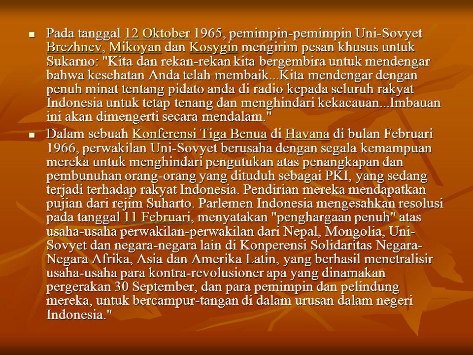 Pada tanggal 12 Oktober 1965, pemimpin-pemimpin Uni-Sovyet Brezhnev, Mikoyan dan Kosygin mengirim pesan khusus untuk Sukarno: Kita dan rekan-rekan kita bergembira untuk mendengar bahwa kesehatan Anda telah membaik...Kita mendengar dengan penuh minat tentang pidato anda di radio kepada seluruh rakyat Indonesia untuk tetap tenang dan menghindari kekacauan...Imbauan ini akan dimengerti secara mendalam.