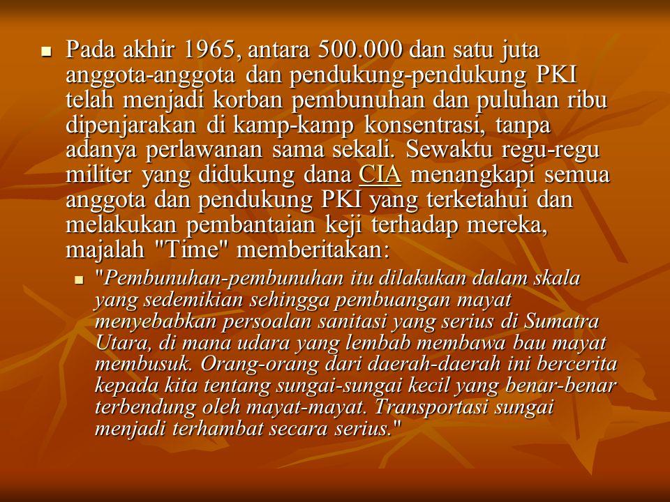 Pada akhir 1965, antara 500.000 dan satu juta anggota-anggota dan pendukung-pendukung PKI telah menjadi korban pembunuhan dan puluhan ribu dipenjarakan di kamp-kamp konsentrasi, tanpa adanya perlawanan sama sekali. Sewaktu regu-regu militer yang didukung dana CIA menangkapi semua anggota dan pendukung PKI yang terketahui dan melakukan pembantaian keji terhadap mereka, majalah Time memberitakan: