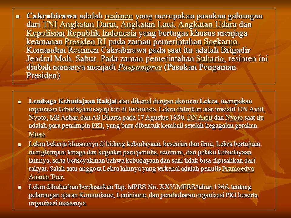 Cakrabirawa adalah resimen yang merupakan pasukan gabungan dari TNI Angkatan Darat, Angkatan Laut, Angkatan Udara dan Kepolisian Republik Indonesia yang bertugas khusus menjaga keamanan Presiden RI pada zaman pemerintahan Soekarno. Komandan Resimen Cakrabirawa pada saat itu adalah Brigadir Jendral Moh. Sabur. Pada zaman pemerintahan Suharto, resimen ini diubah namanya menjadi Paspampres (Pasukan Pengaman Presiden)
