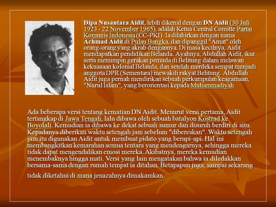 Dipa Nusantara Aidit, lebih dikenal dengan DN Aidit (30 Juli 1923 - 22 November 1965), adalah Ketua Central Comitte Partai Komunis Indonesia (CC-PKI). Ia dilahirkan dengan nama Achmad Aidit di Pulau Bangka, dan dipanggil Amat oleh orang-orang yang akrab dengannya. Di masa kecilnya, Aidit mendapatkan pendidikan Belanda. Ayahnya, Abdullah Aidit, ikut serta memimpin gerakan pemuda di Belitung dalam melawan kekuasaan kolonial Belanda, dan setelah merdeka sempat menjadi anggota DPR (Sementara) mewakili rakyat Belitung. Abdullah Aidit juga pernah mendirikan sebuah perkumpulan keagamaan, Nurul Islam , yang berorientasi kepada Muhammadiyah