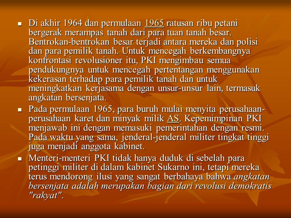 Di akhir 1964 dan permulaan 1965 ratusan ribu petani bergerak merampas tanah dari para tuan tanah besar. Bentrokan-bentrokan besar terjadi antara mereka dan polisi dan para pemilik tanah. Untuk mencegah berkembangnya konfrontasi revolusioner itu, PKI mengimbau semua pendukungnya untuk mencegah pertentangan menggunakan kekerasan terhadap para pemilik tanah dan untuk meningkatkan kerjasama dengan unsur-unsur lain, termasuk angkatan bersenjata.