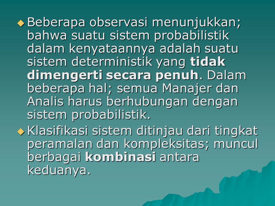 Beberapa observasi menunjukkan; bahwa suatu sistem probabilistik dalam kenyataannya adalah suatu sistem deterministik yang tidak dimengerti secara penuh. Dalam beberapa hal; semua Manajer dan Analis harus berhubungan dengan sistem probabilistik.