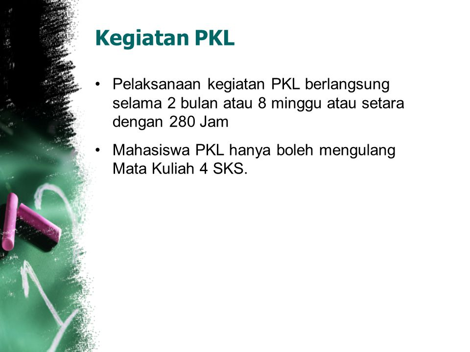 Kegiatan PKL Pelaksanaan kegiatan PKL berlangsung selama 2 bulan atau 8 minggu atau setara dengan 280 Jam.