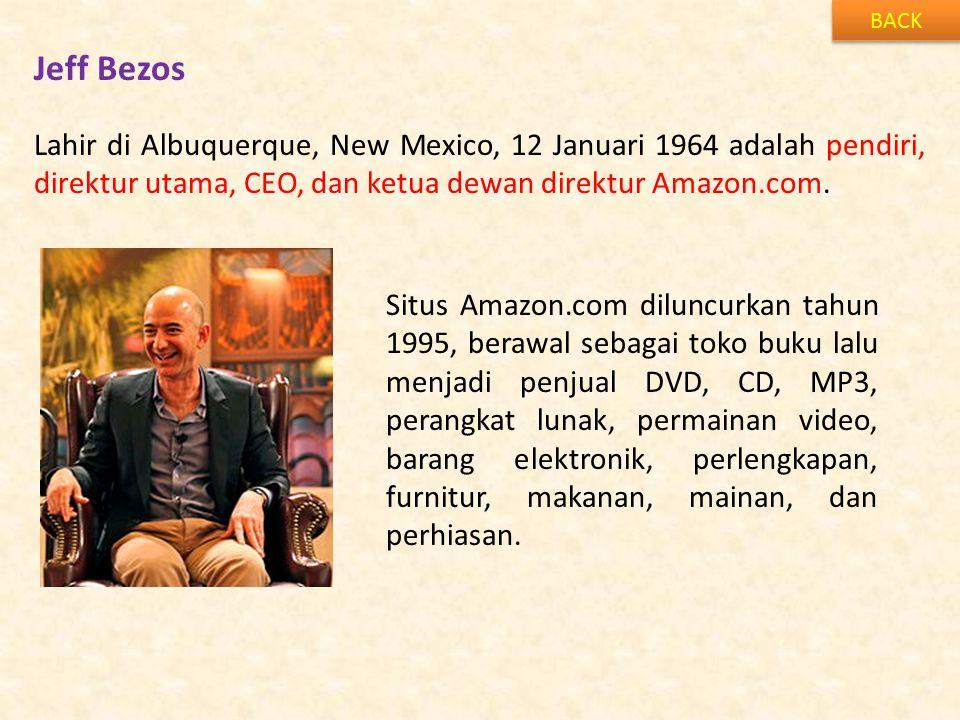 BACK Jeff Bezos. Lahir di Albuquerque, New Mexico, 12 Januari 1964 adalah pendiri, direktur utama, CEO, dan ketua dewan direktur Amazon.com.