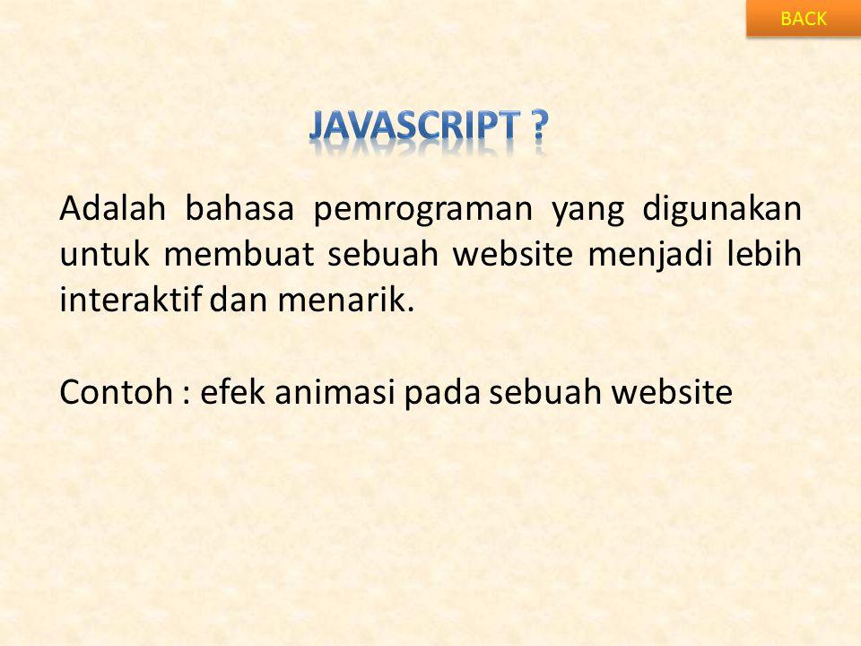 BACK Javascript Adalah bahasa pemrograman yang digunakan untuk membuat sebuah website menjadi lebih interaktif dan menarik.