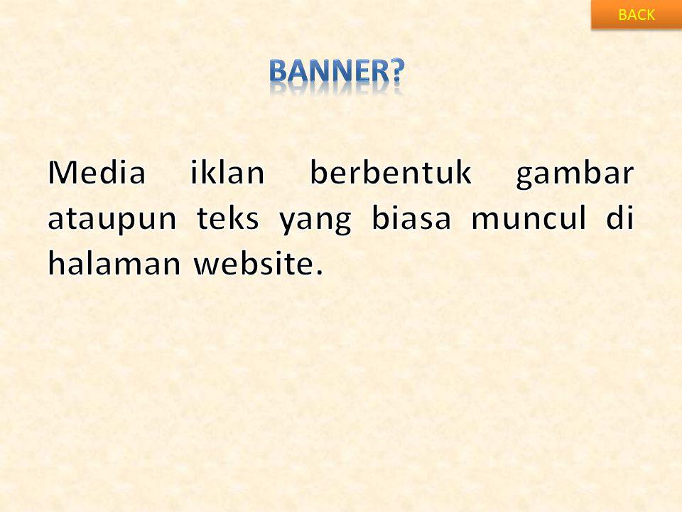 BACK BANNER Media iklan berbentuk gambar ataupun teks yang biasa muncul di halaman website.