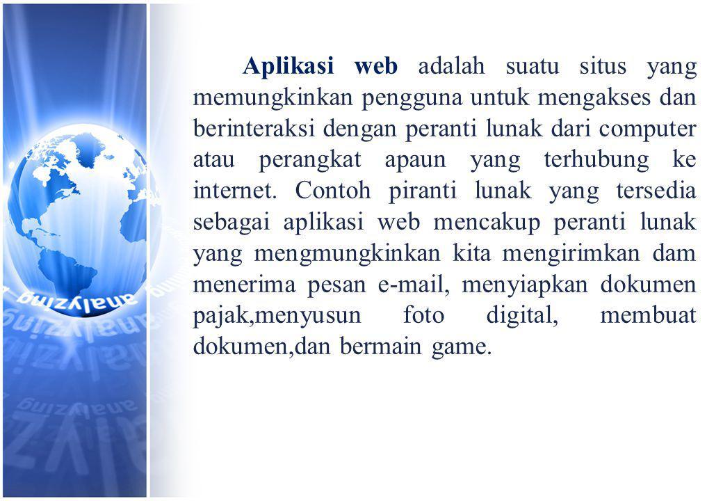 Aplikasi web adalah suatu situs yang memungkinkan pengguna untuk mengakses dan berinteraksi dengan peranti lunak dari computer atau perangkat apaun yang terhubung ke internet.