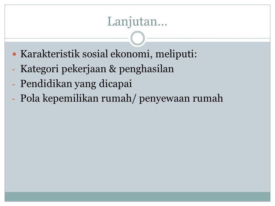 Lanjutan… Karakteristik sosial ekonomi, meliputi: