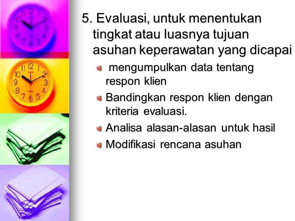 5. Evaluasi, untuk menentukan tingkat atau luasnya tujuan asuhan keperawatan yang dicapai