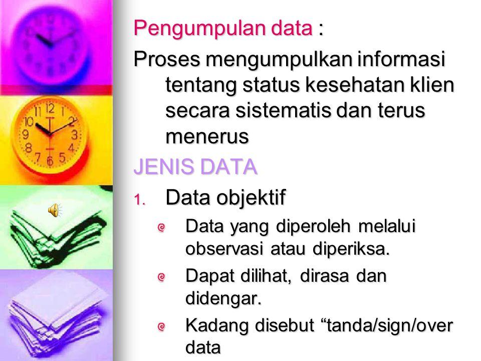 Pengumpulan data : Proses mengumpulkan informasi tentang status kesehatan klien secara sistematis dan terus menerus.