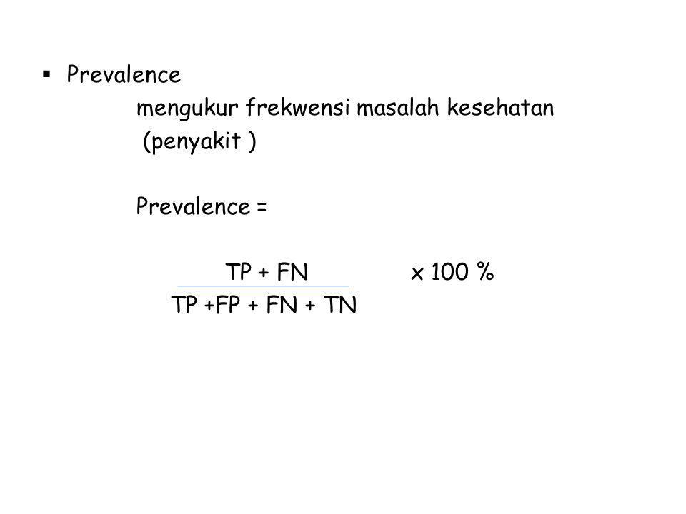 Prevalence mengukur frekwensi masalah kesehatan. (penyakit ) Prevalence = TP + FN x 100 %